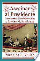 Descargar el libro libro Asesinar Al Presidente. Asesinatos Presidenciales E Intentos De Asesinatos