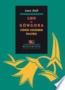 libro Luis De Góngora. Cómo Escribir Teatro