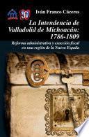 Descargar el libro libro La Intendencia De Valladolid De Michoacán