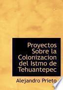 Descargar el libro libro Proyectos Sobre La Colonizacion Del Istmo De Tehuantepec