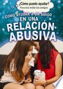 Descargar el libro libro Cómo Ayudar A Un Amigo En Una Relación Abusiva (helping A Friend In An Abusive Relationship)