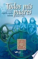 Descargar el libro libro Todos Mis Padres   Aquella Madre Infinita (tercera Parte)
