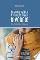 Descargar el libro libro Cómo No Perder A Tus Hijos Tras El Divorcio
