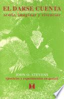 Descargar el libro libro El Darse Cuenta (awareness: Exploring, Experimenting, Experiencing)