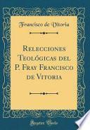 Descargar el libro libro Relecciones Teológicas Del P. Fray Francisco De Vitoria (classic Reprint)