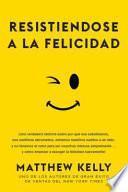 Descargar el libro libro Resistiendose A La Felicidad: Una Verdadera Historia Sobre Por Qu Nos Saboteamos, Nos Sentimos Abrumados, Echamos Nuestros Sueos A Un Lado, Y No Ten